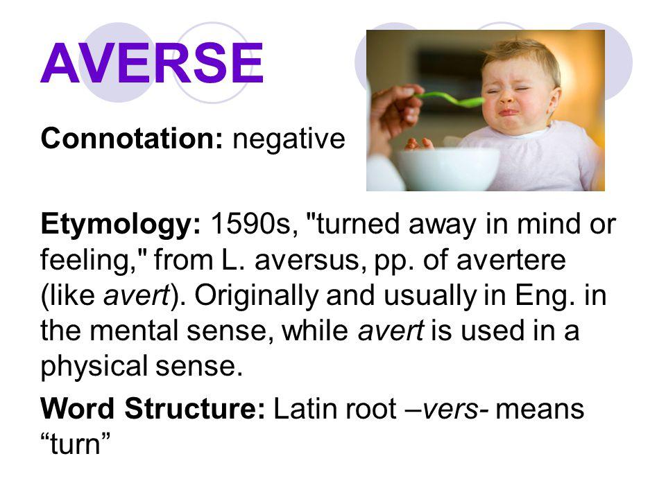AVERSE Connotation: negative Etymology: 1590s,
