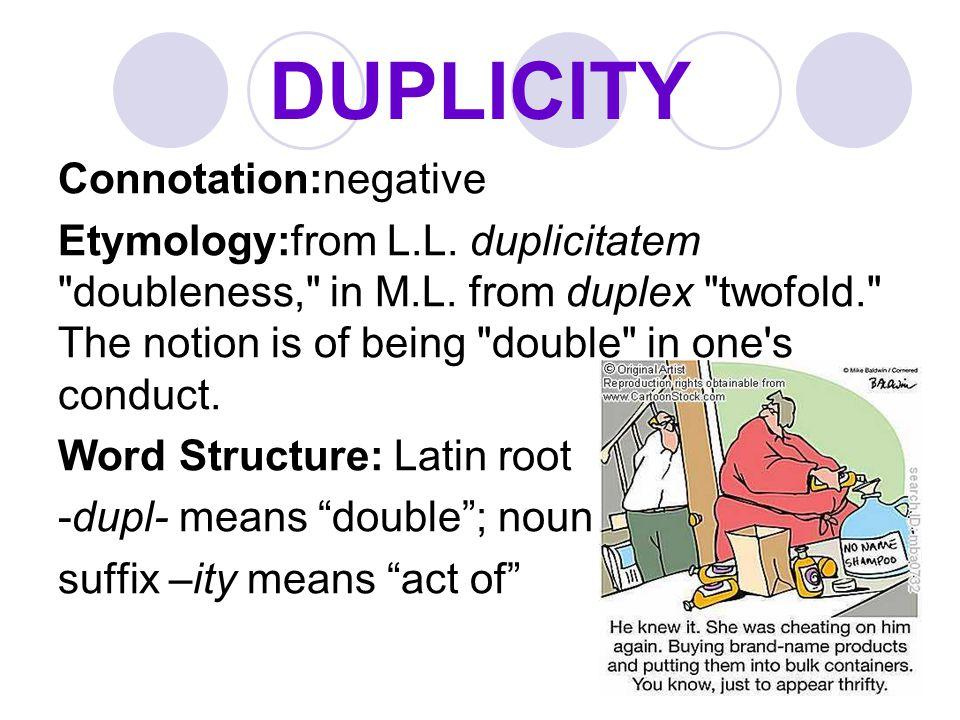 DUPLICITY Connotation:negative Etymology:from L.L. duplicitatem