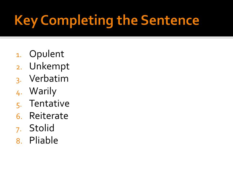 1. Opulent 2. Unkempt 3. Verbatim 4. Warily 5. Tentative 6. Reiterate 7. Stolid 8. Pliable