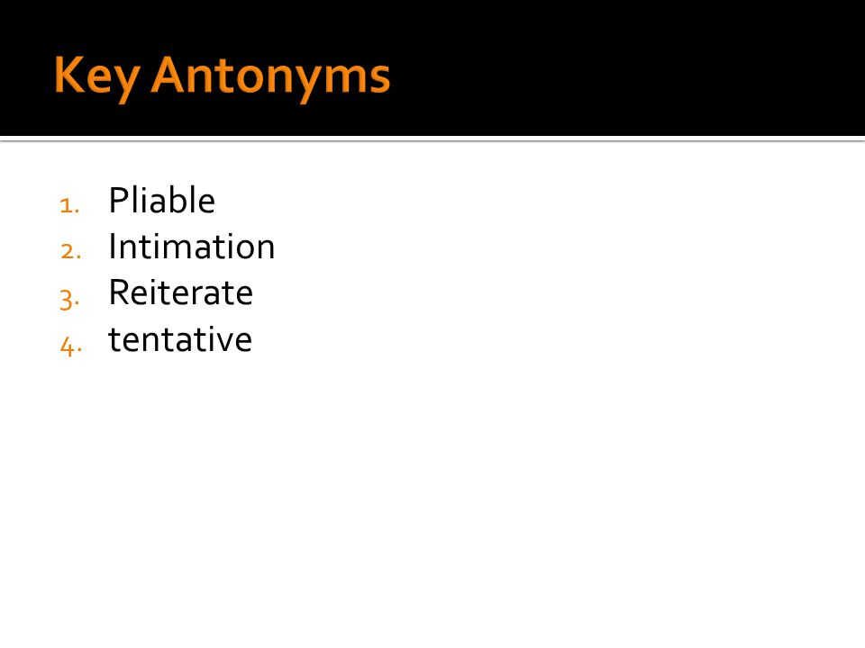 1. Pliable 2. Intimation 3. Reiterate 4. tentative