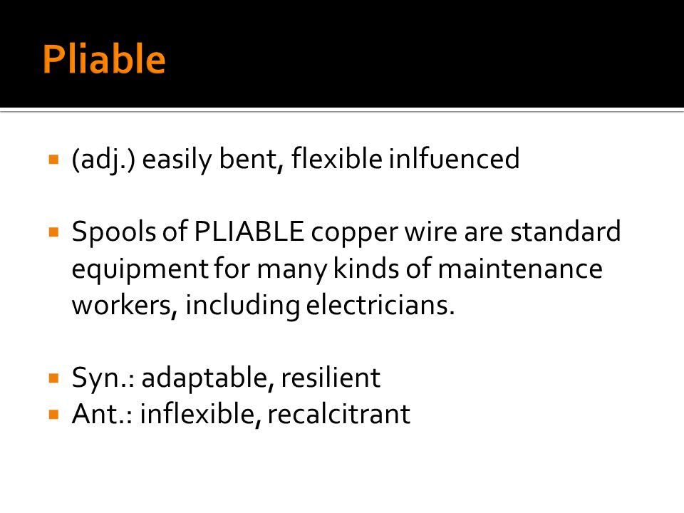  (adj.) easily bent, flexible inlfuenced  Spools of PLIABLE copper wire are standard equipment for many kinds of maintenance workers, including electricians.