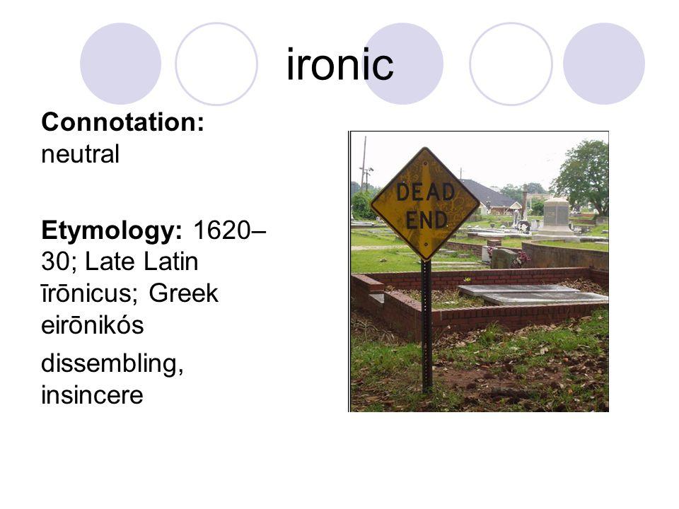 ironic Connotation: neutral Etymology: 1620– 30; Late Latin īrōnicus; Greek eirōnikós dissembling, insincere