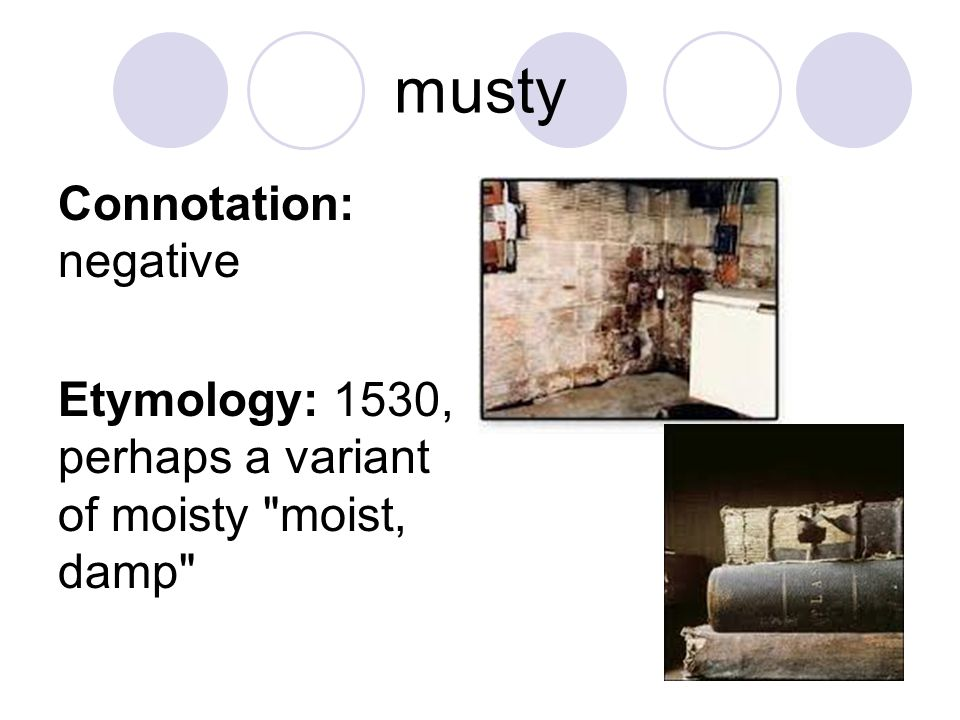 musty Connotation: negative Etymology: 1530, perhaps a variant of moisty