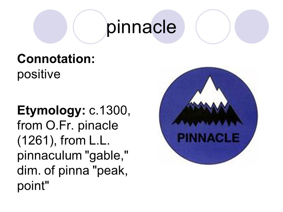 pinnacle Connotation: positive Etymology: c.1300, from O.Fr. pinacle (1261), from L.L. pinnaculum
