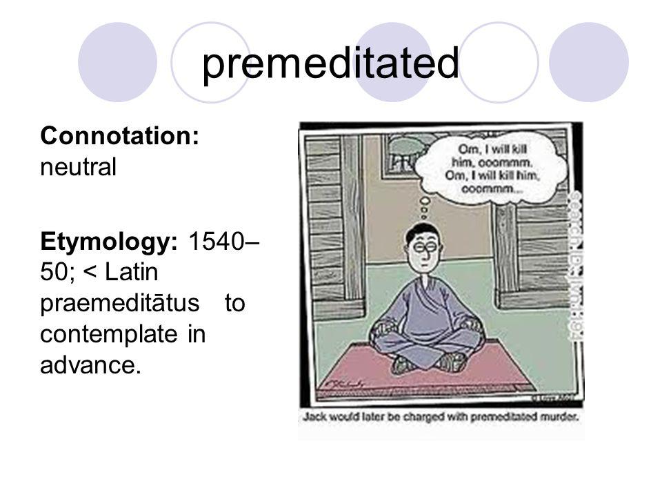 premeditated Connotation: neutral Etymology: 1540– 50; < Latin praemeditātus to contemplate in advance.