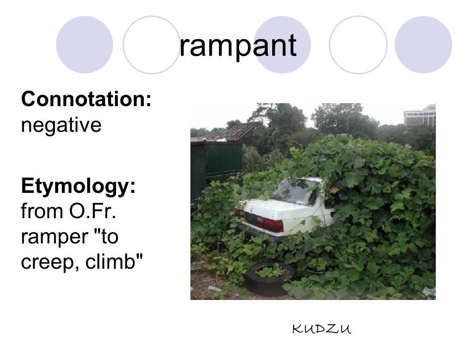 rampant Connotation: negative Etymology: from O.Fr. ramper