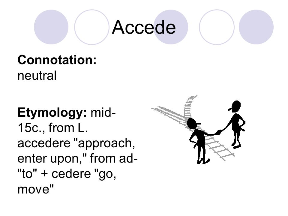 Accede Connotation: neutral Etymology: mid- 15c., from L. accedere