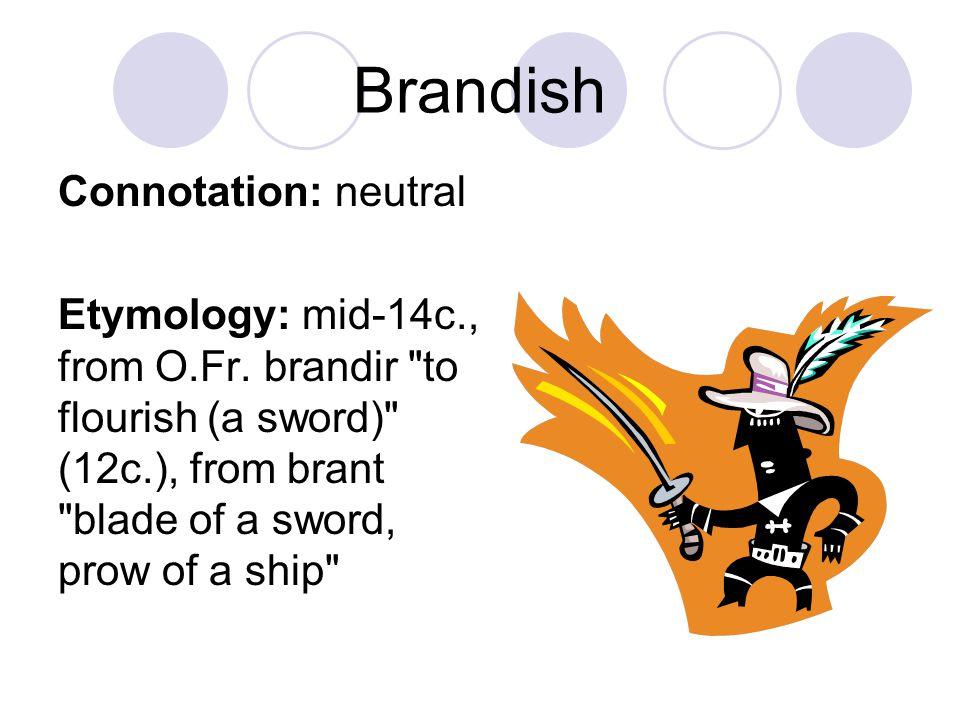 Brandish Connotation: neutral Etymology: mid-14c., from O.Fr. brandir