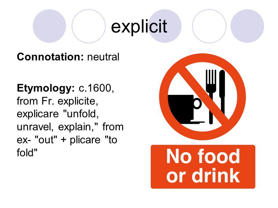 explicit Connotation: neutral Etymology: c.1600, from Fr. explicite, explicare