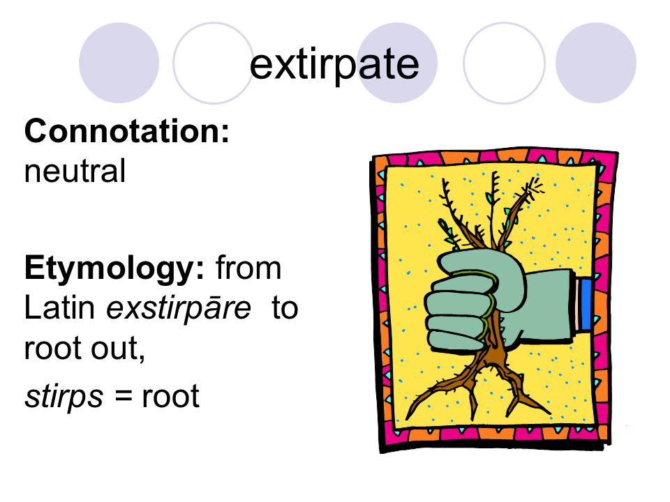 extirpate Connotation: neutral Etymology: from Latin exstirpāre to root out, stirps = root