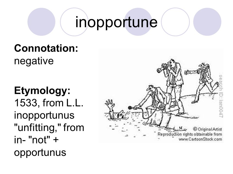 inopportune Connotation: negative Etymology: 1533, from L.L. inopportunus
