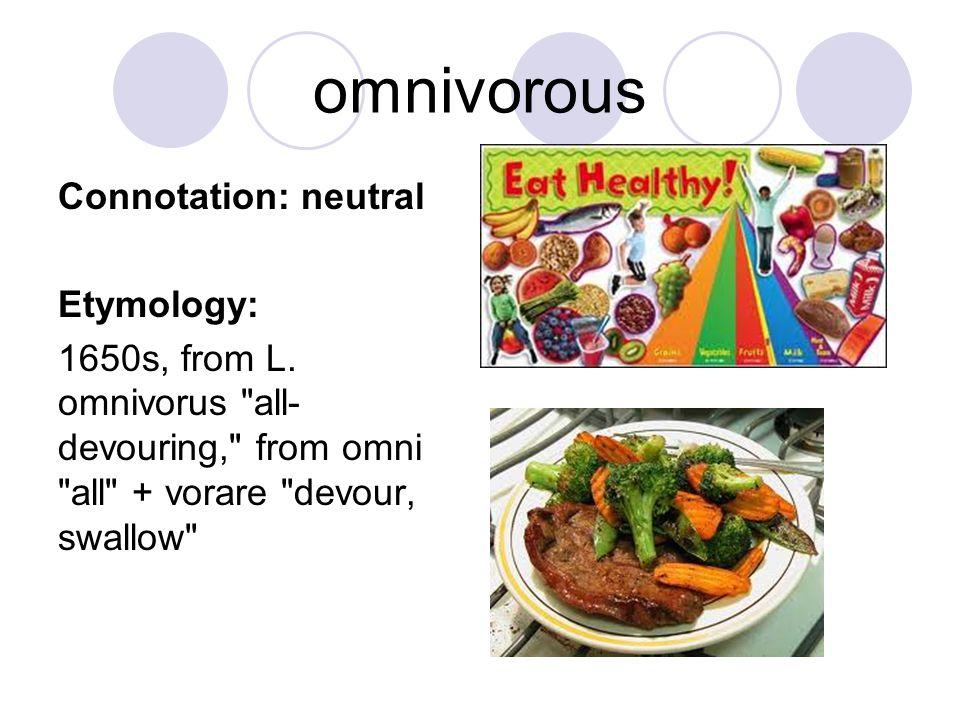 omnivorous Connotation: neutral Etymology: 1650s, from L. omnivorus