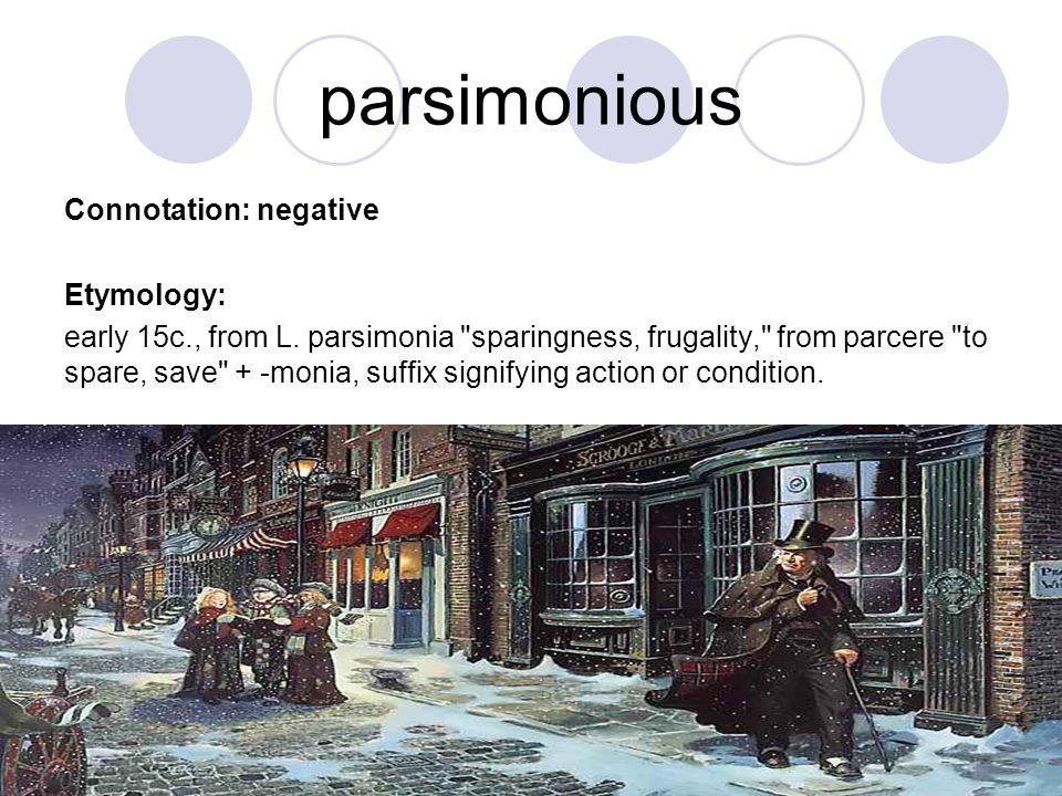 parsimonious Connotation: negative Etymology: early 15c., from L. parsimonia