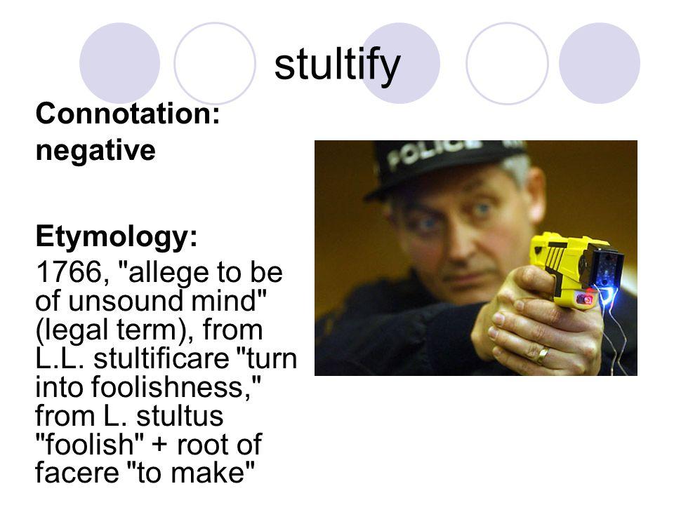 stultify Connotation: negative Etymology: 1766,