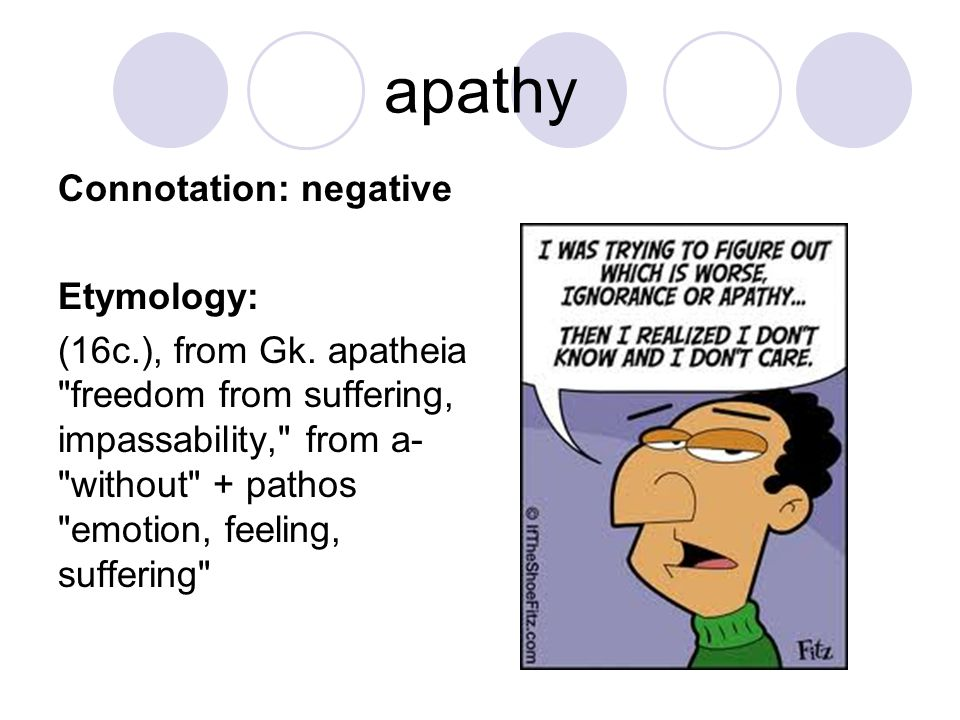 apathy Connotation: negative Etymology: (16c.), from Gk. apatheia