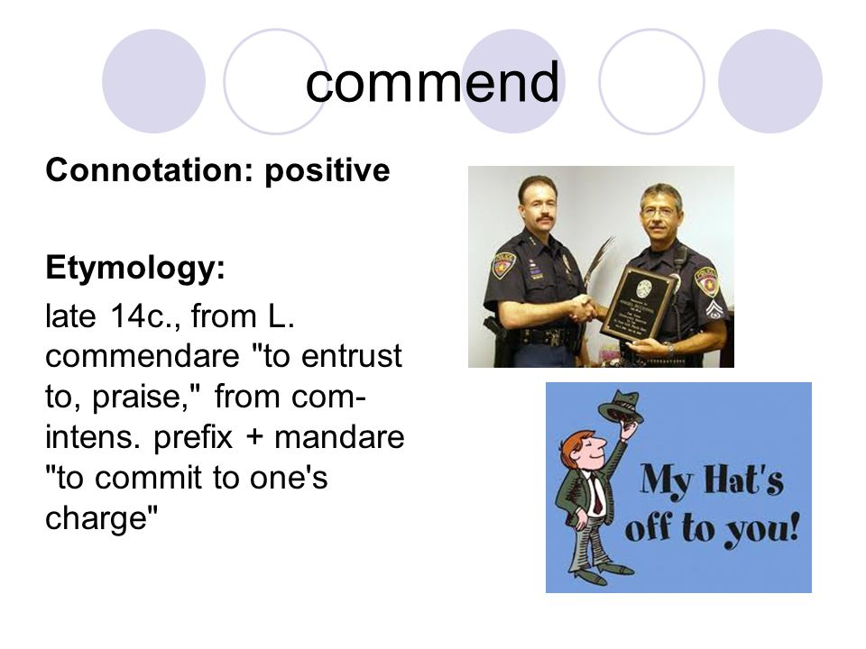 commend Connotation: positive Etymology: late 14c., from L. commendare