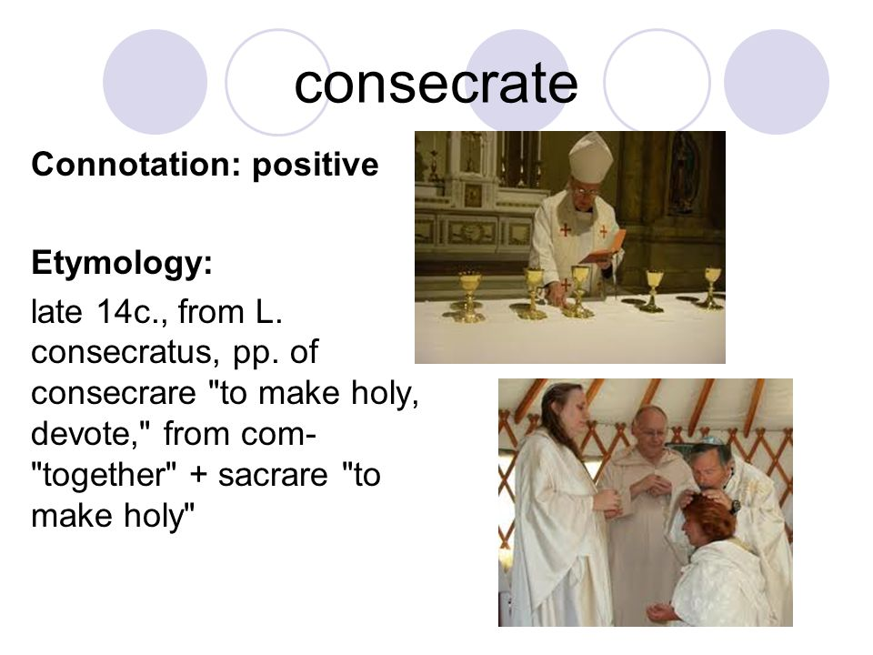 consecrate Connotation: positive Etymology: late 14c., from L. consecratus, pp. of consecrare