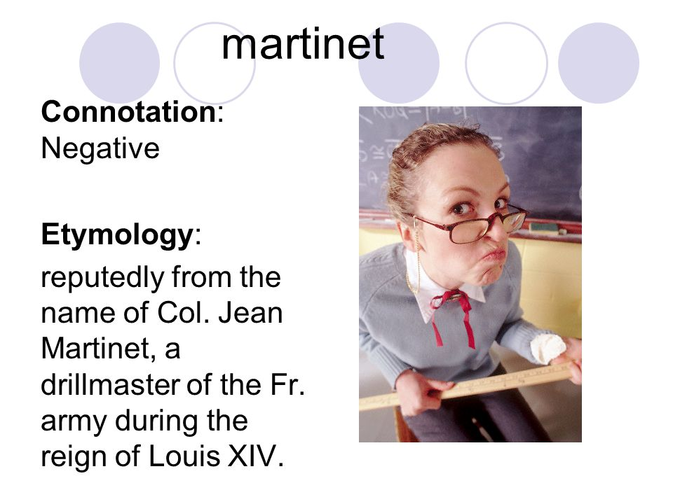 martinet Connotation: Negative Etymology: reputedly from the name of Col. Jean Martinet, a drillmaster of the Fr. army during the reign of Louis XIV.