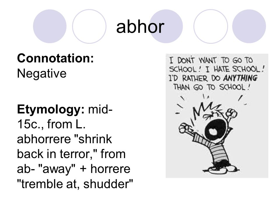 abhor Connotation: Negative Etymology: mid- 15c., from L. abhorrere