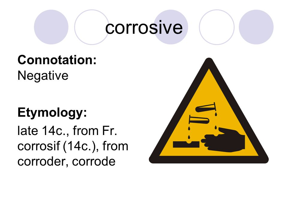 corrosive Connotation: Negative Etymology: late 14c., from Fr.