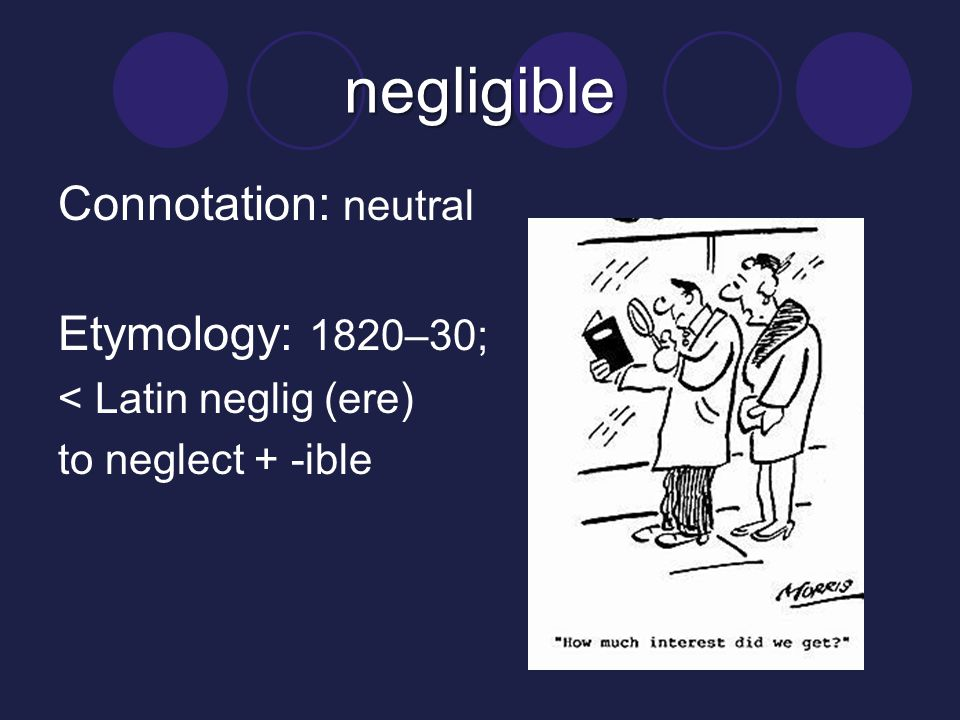 negligible Connotation: neutral Etymology: 1820–30; < Latin neglig (ere) to neglect + -ible