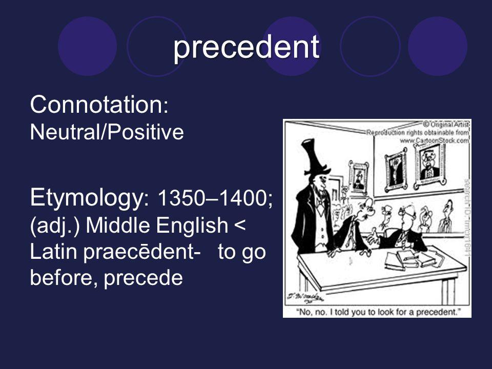 precedent Connotation : Neutral/Positive Etymology : 1350–1400; (adj.) Middle English < Latin praecēdent- to go before, precede