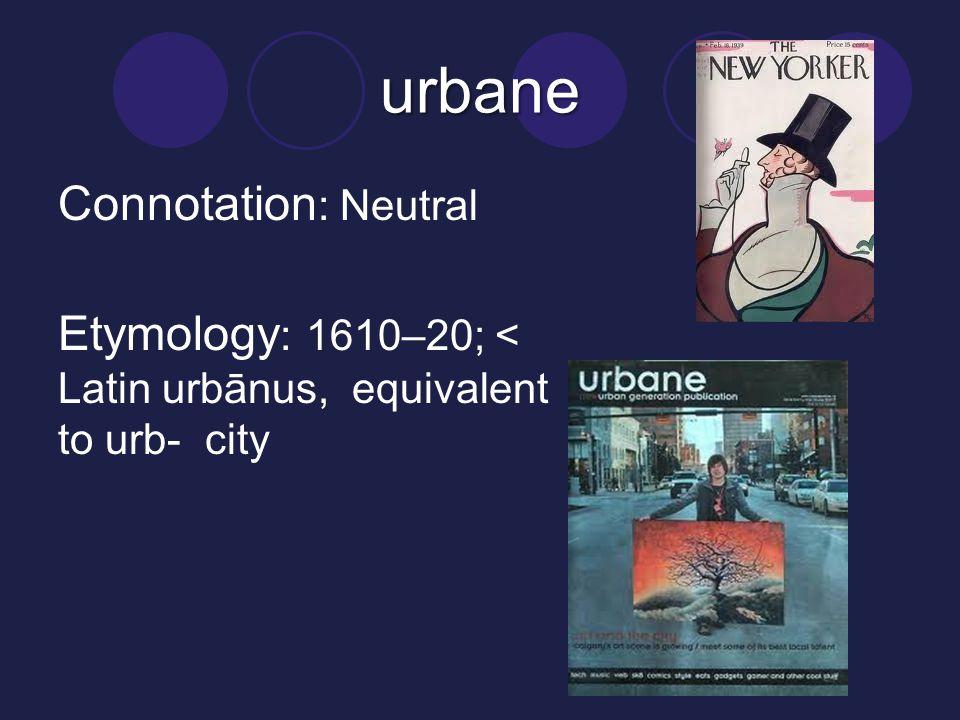 urbane Connotation : Neutral Etymology : 1610–20; < Latin urbānus, equivalent to urb- city