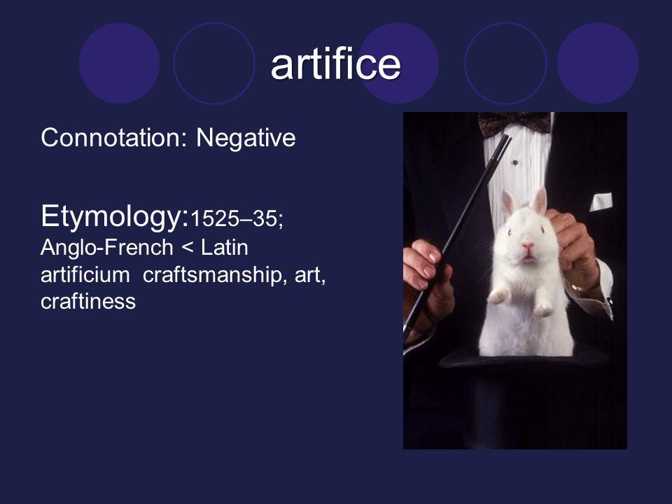 artifice Connotation: Negative Etymology: 1525–35; Anglo-French < Latin artificium craftsmanship, art, craftiness