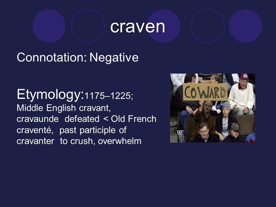 craven Connotation: Negative Etymology: 1175–1225; Middle English cravant, cravaunde defeated < Old French craventé, past participle of cravanter to crush, overwhelm