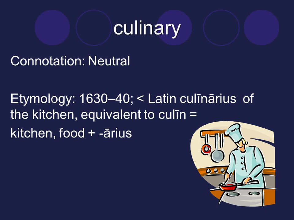 culinary Connotation: Neutral Etymology: 1630–40; < Latin culīnārius of the kitchen, equivalent to culīn = kitchen, food + -ārius