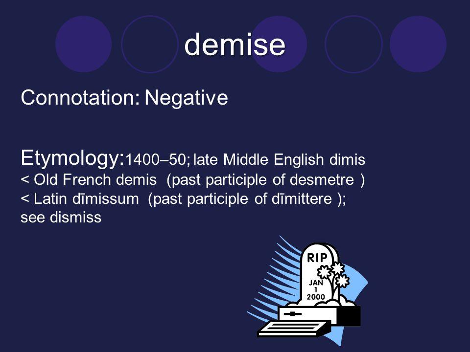 demise Connotation: Negative Etymology: 1400–50; late Middle English dimis < Old French demis (past participle of desmetre ) < Latin dīmissum (past participle of dīmittere ); see dismiss