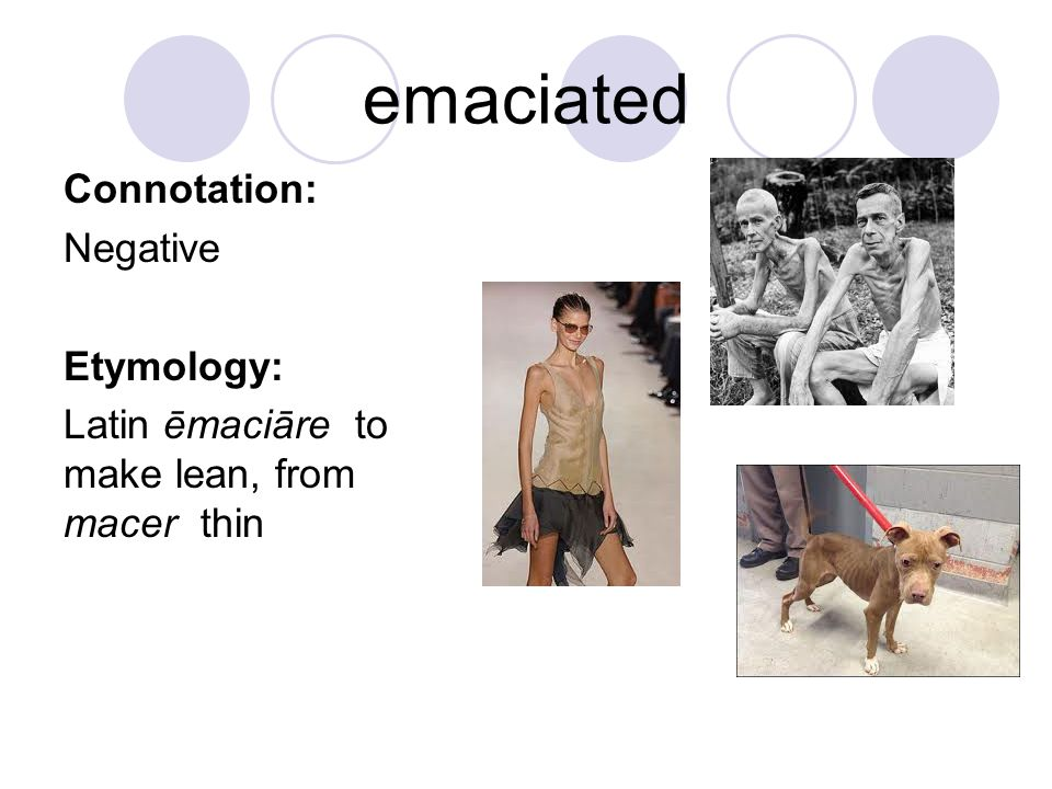 emaciated Connotation: Negative Etymology: Latin ēmaciāre to make lean, from macer thin