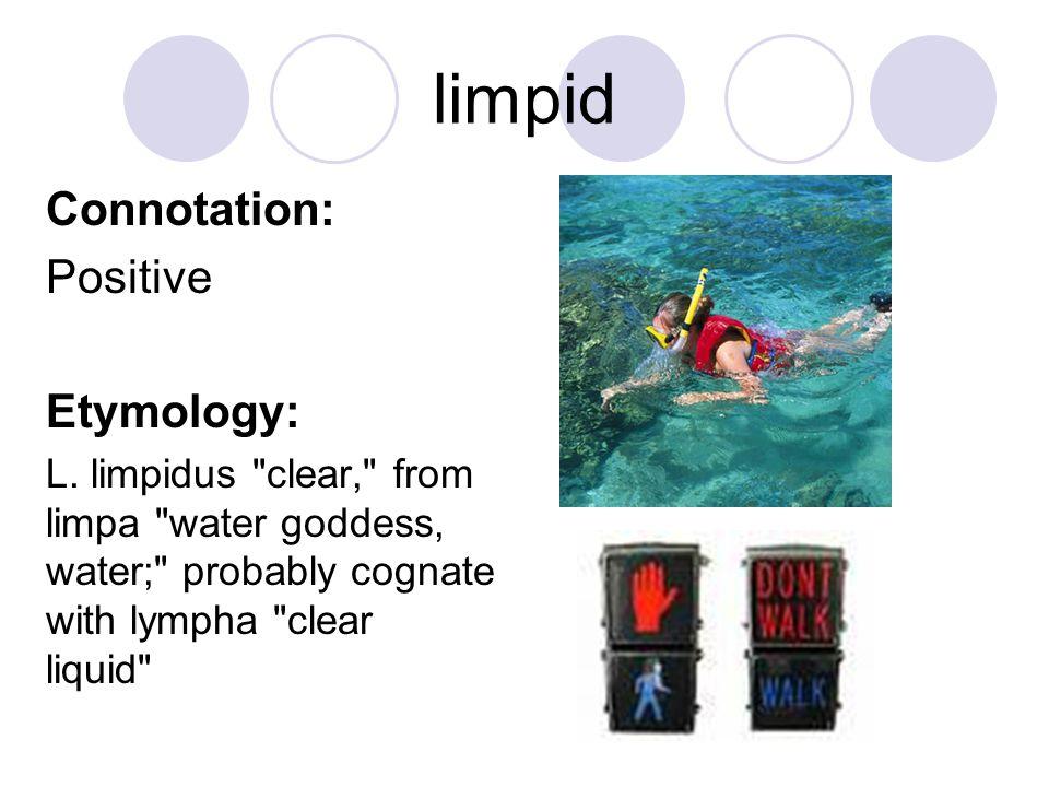 limpid Connotation: Positive Etymology: L. limpidus
