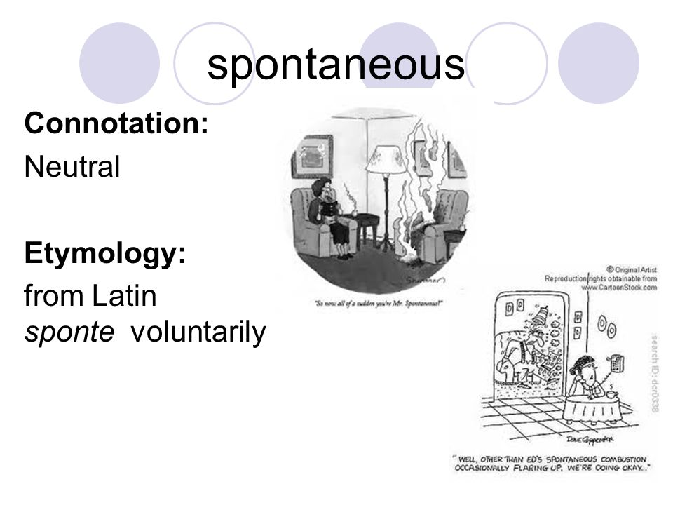 spontaneous Connotation: Neutral Etymology: from Latin sponte voluntarily