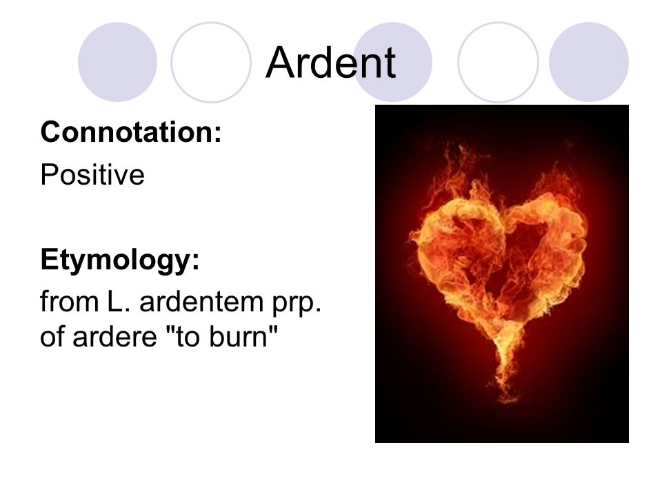 Ardent Connotation: Positive Etymology: from L. ardentem prp. of ardere