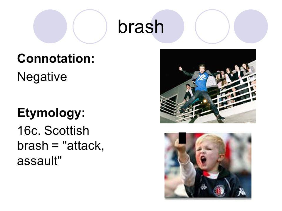 brash Connotation: Negative Etymology: 16c. Scottish brash =
