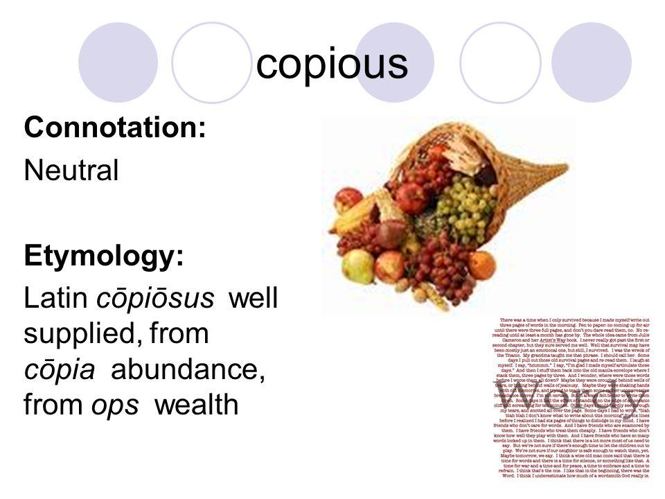 copious Connotation: Neutral Etymology: Latin cōpiōsus well supplied, from cōpia abundance, from ops wealth