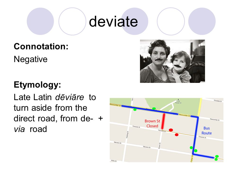 deviate Connotation: Negative Etymology: Late Latin dēviāre to turn aside from the direct road, from de- + via road