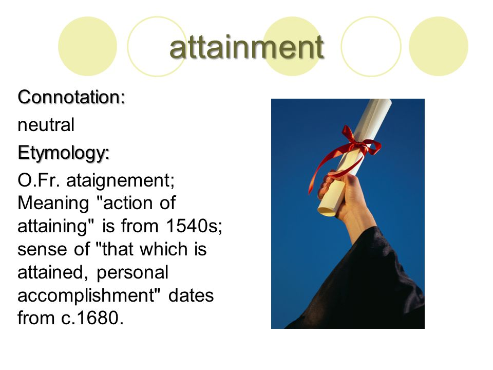 attainment Connotation: neutralEtymology: O.Fr.