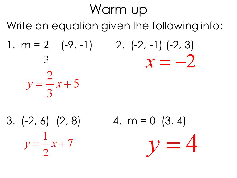 Write an equation given the following info: 1. m = (-9, -1) 2. (-2, -1) (-2, 3) 3. (-2, 6) (2, 8) 4. m = 0 (3, 4) Warm up