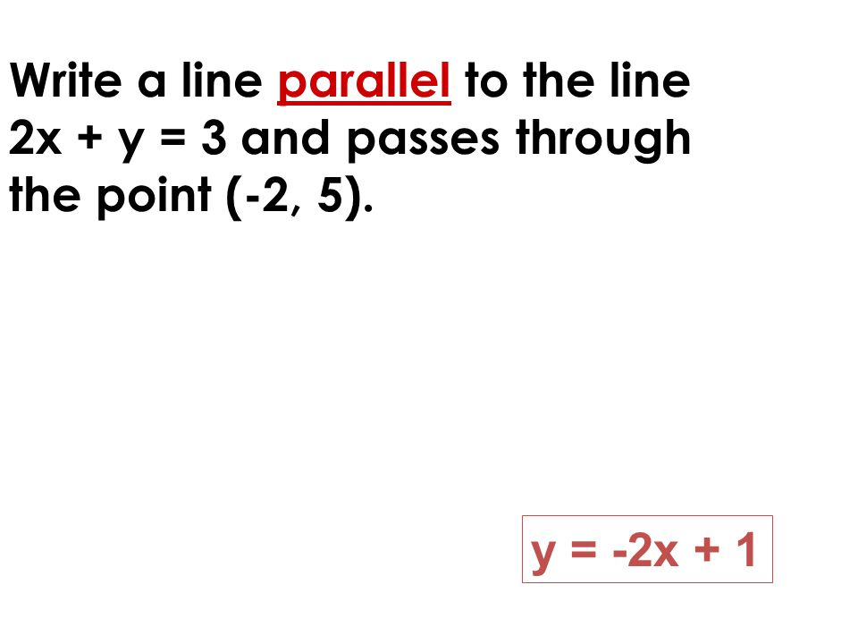 Write a line parallel to the line 2x + y = 3 and passes through the point (-2, 5). y = -2x + 1