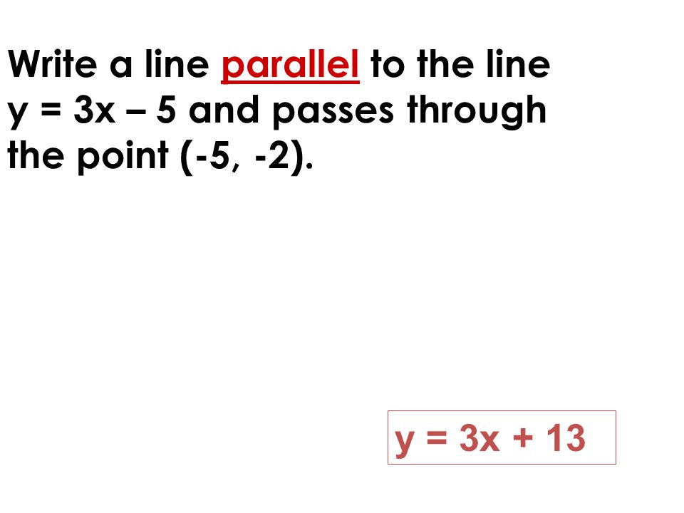 Write a line parallel to the line y = 3x – 5 and passes through the point (-5, -2). y = 3x + 13