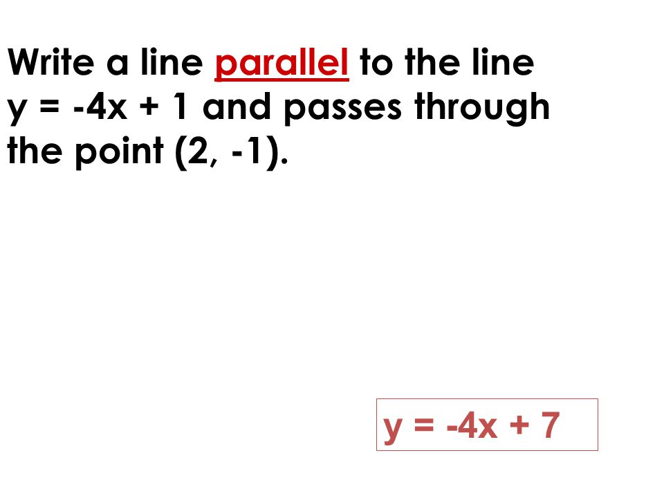 Write a line parallel to the line y = -4x + 1 and passes through the point (2, -1). y = -4x + 7