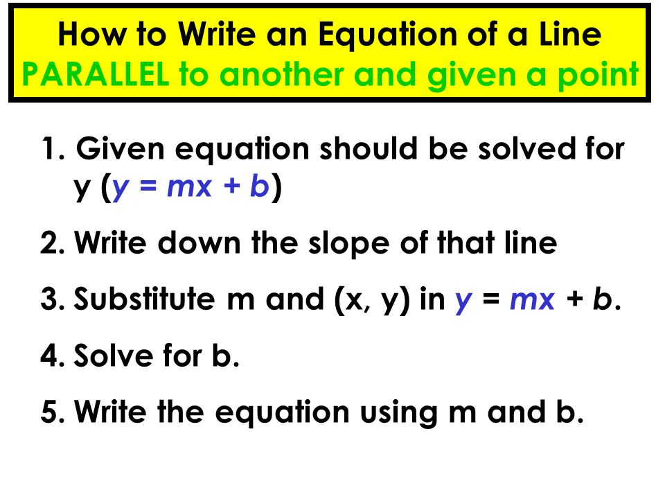 How to Write an Equation of a Line PARALLEL to another and given a point 1. Given equation should be solved for y ( y = mx + b ) 2.Write down the slop