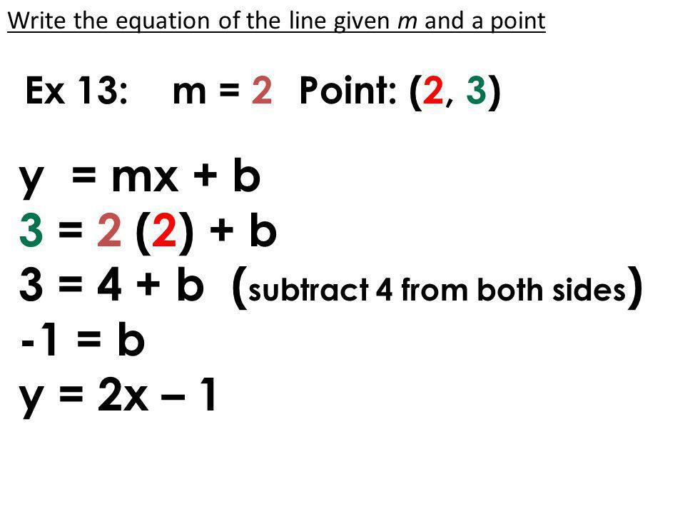 Ex 15: m = -2Point: (-5, 3) y = mx + b 3 = -2 (-5) + b 3 = 10 + b ( subtract 10 from both sides ) -7 = b y = -2x – 7 Write the equation of the line given m and a point