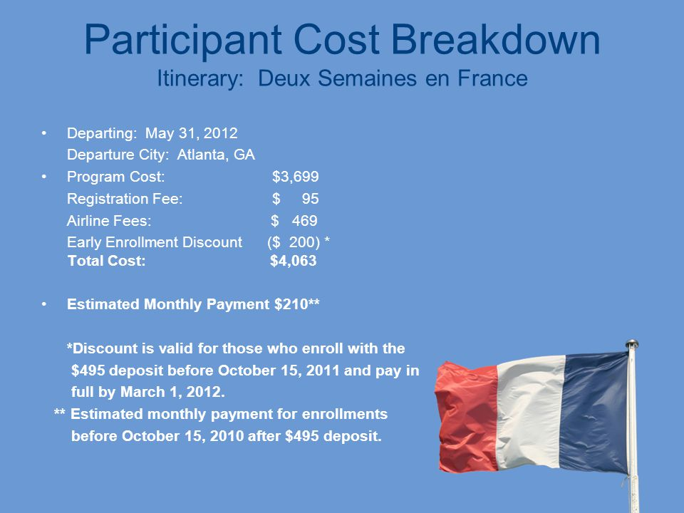 Participant Cost Breakdown Itinerary: Deux Semaines en France Departing: May 31, 2012 Departure City: Atlanta, GA Program Cost: $3,699 Registration Fee: $ 95 Airline Fees: $ 469 Early Enrollment Discount ($ 200) * Total Cost: $4,063 Estimated Monthly Payment $210** *Discount is valid for those who enroll with the $495 deposit before October 15, 2011 and pay in full by March 1, 2012.