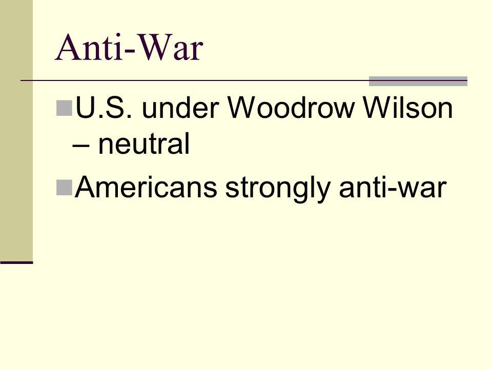 Anti-War U.S. under Woodrow Wilson – neutral Americans strongly anti-war