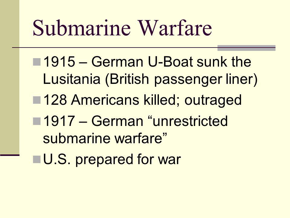 "Submarine Warfare 1915 – German U-Boat sunk the Lusitania (British passenger liner) 128 Americans killed; outraged 1917 – German ""unrestricted submari"