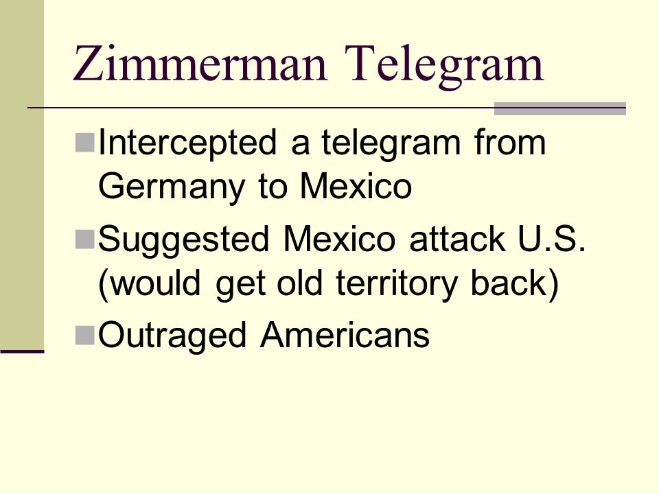 Zimmerman Telegram Intercepted a telegram from Germany to Mexico Suggested Mexico attack U.S. (would get old territory back) Outraged Americans