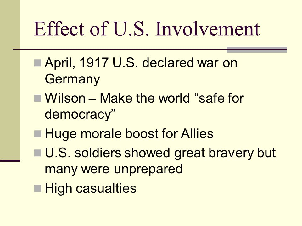 "Effect of U.S. Involvement April, 1917 U.S. declared war on Germany Wilson – Make the world ""safe for democracy"" Huge morale boost for Allies U.S. sol"